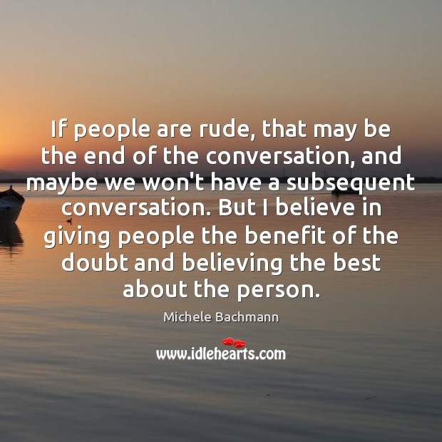 If people are rude, that may be the end of the conversation, Michele Bachmann Picture Quote