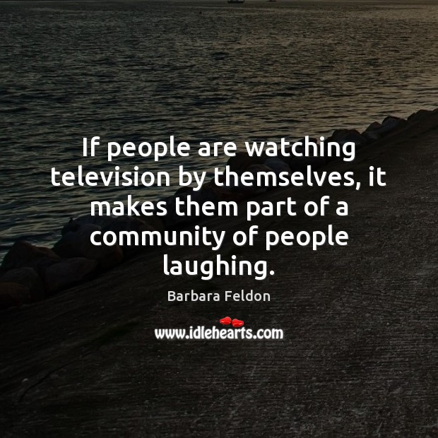 If people are watching television by themselves, it makes them part of Image