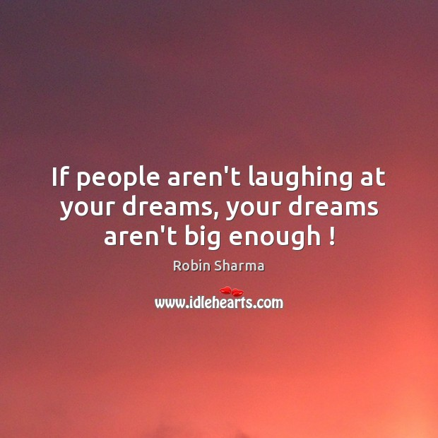 If people aren't laughing at your dreams, your dreams aren't big enough ! Image
