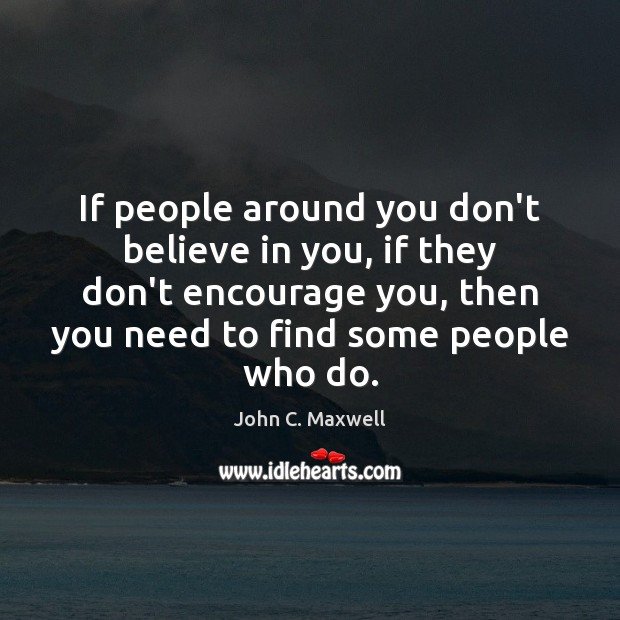 If people around you don't believe in you, if they don't encourage John C. Maxwell Picture Quote