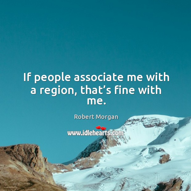 If people associate me with a region, that's fine with me. Robert Morgan Picture Quote