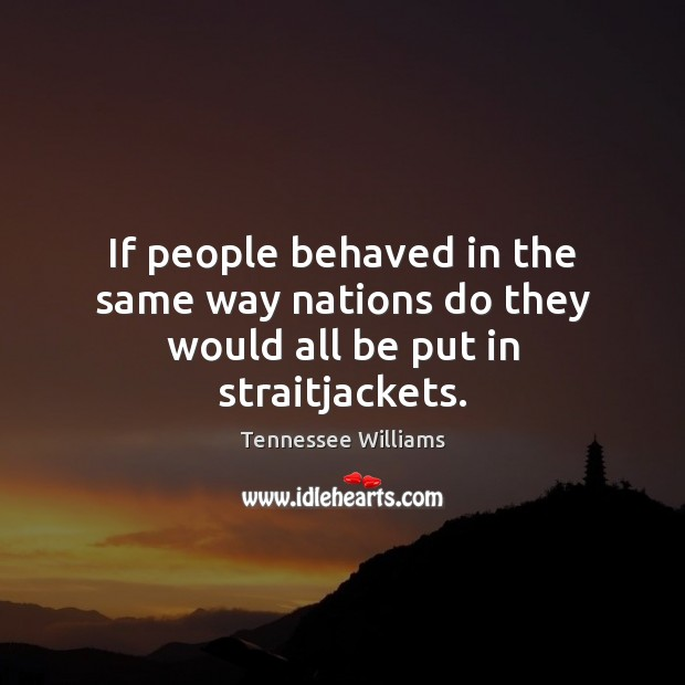 If people behaved in the same way nations do they would all be put in straitjackets. Tennessee Williams Picture Quote