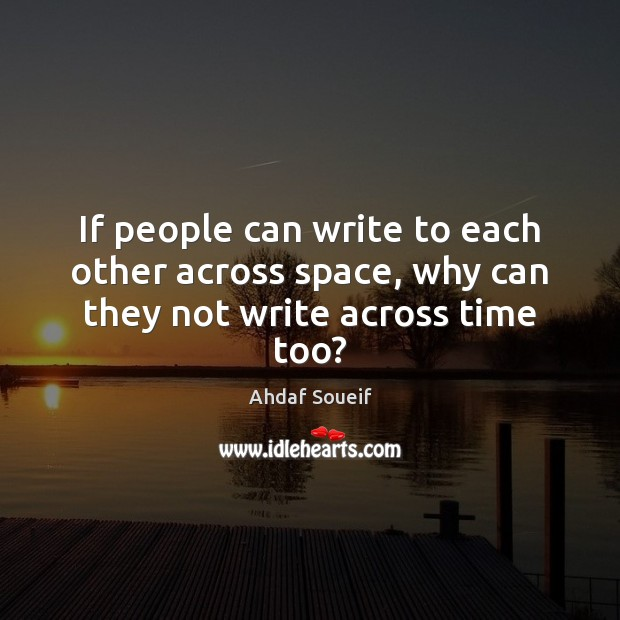 If people can write to each other across space, why can they not write across time too? Ahdaf Soueif Picture Quote