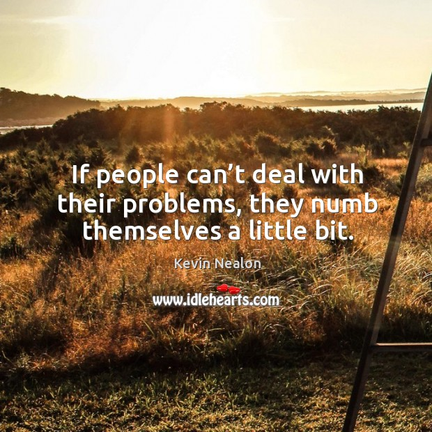 Image, If people can't deal with their problems, they numb themselves a little bit.