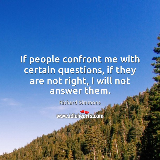 If people confront me with certain questions, if they are not right, Richard Simmons Picture Quote
