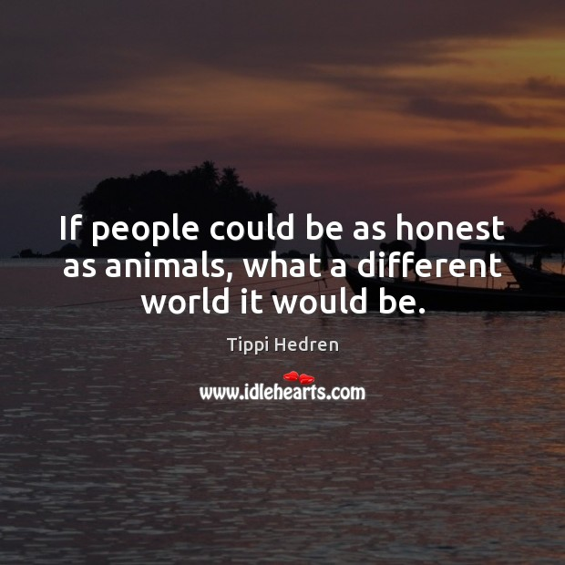 If people could be as honest as animals, what a different world it would be. Image
