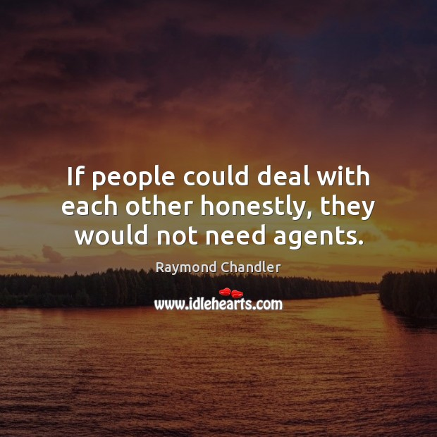 If people could deal with each other honestly, they would not need agents. Raymond Chandler Picture Quote