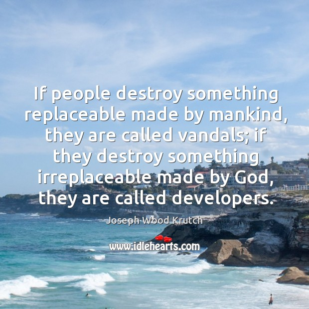 If people destroy something replaceable made by mankind, they are called vandals Joseph Wood Krutch Picture Quote