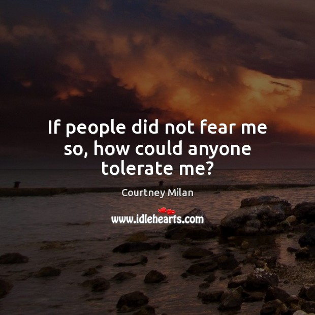 If people did not fear me so, how could anyone tolerate me? Image