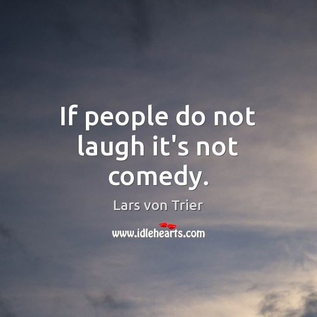 If people do not laugh it's not comedy. Lars von Trier Picture Quote