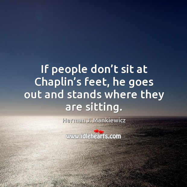 If people don't sit at chaplin's feet, he goes out and stands where they are sitting. Image