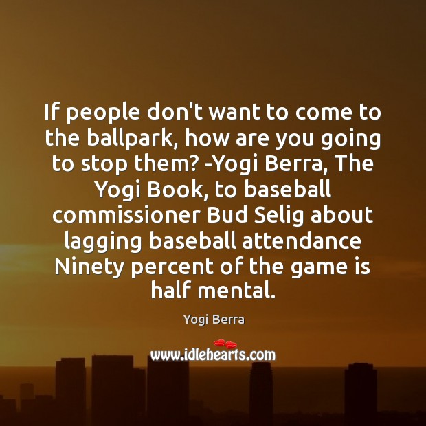 If people don't want to come to the ballpark, how are you Image