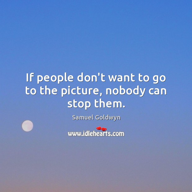 If people don't want to go to the picture, nobody can stop them. Image