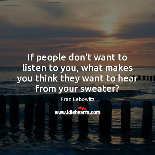 If people don't want to listen to you, what makes you think Fran Lebowitz Picture Quote