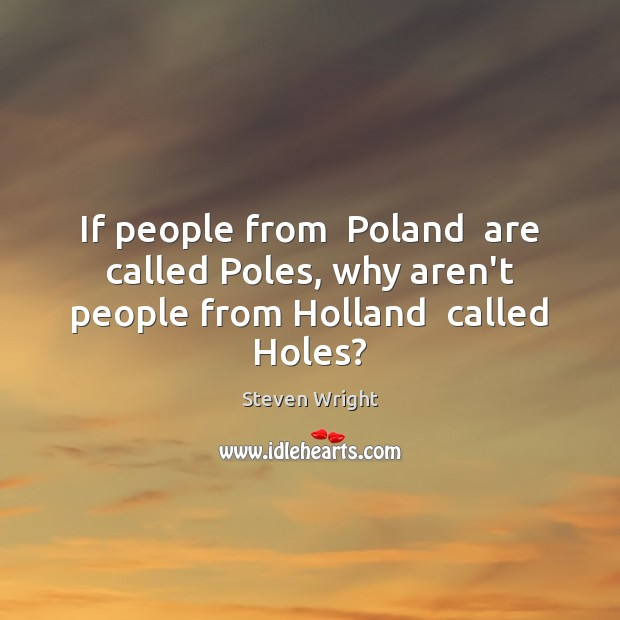 If people from  Poland  are called Poles, why aren't people from Holland  called Holes? Image