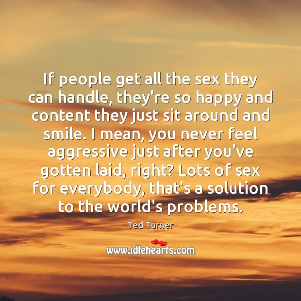 If people get all the sex they can handle, they're so happy Ted Turner Picture Quote