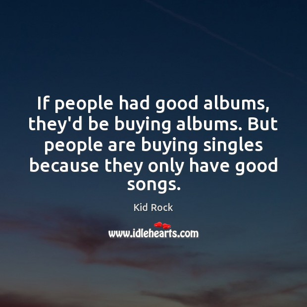 If people had good albums, they'd be buying albums. But people are Kid Rock Picture Quote