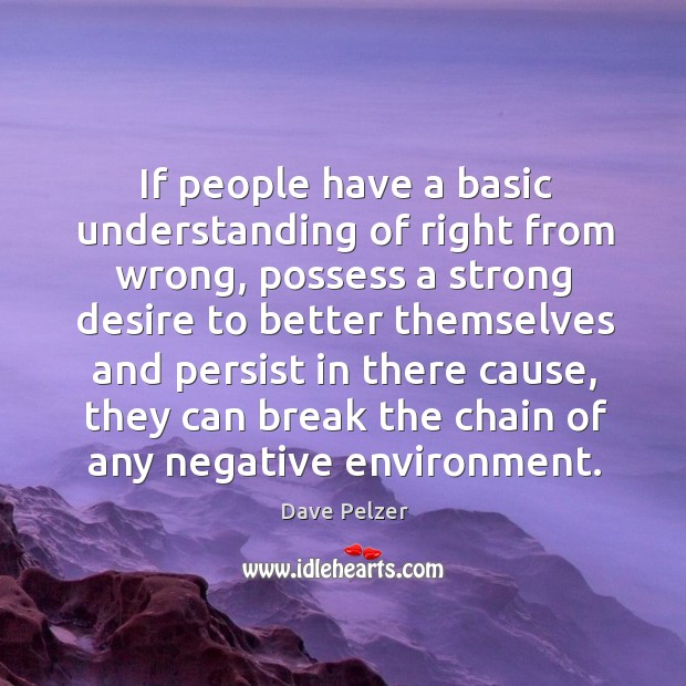If people have a basic understanding of right from wrong, possess a strong desire to better Dave Pelzer Picture Quote