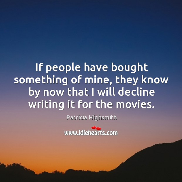 If people have bought something of mine, they know by now that I will decline writing it for the movies. Patricia Highsmith Picture Quote