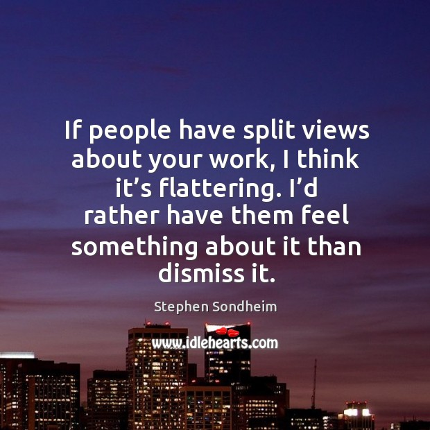 If people have split views about your work, I think it's flattering. Image