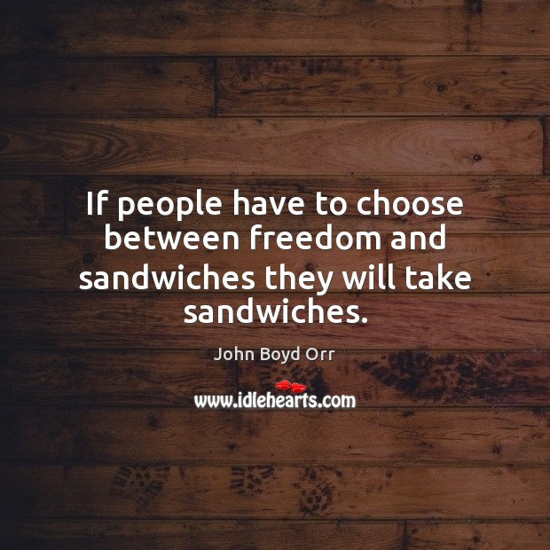 If people have to choose between freedom and sandwiches they will take sandwiches. John Boyd Orr Picture Quote