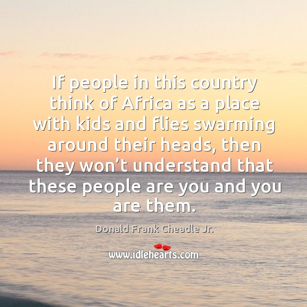 If people in this country think of africa as a place with kids and flies swarming around their heads Image