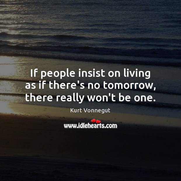 If people insist on living as if there's no tomorrow, there really won't be one. Image