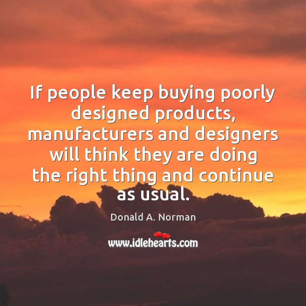 If people keep buying poorly designed products, manufacturers and designers will think Donald A. Norman Picture Quote