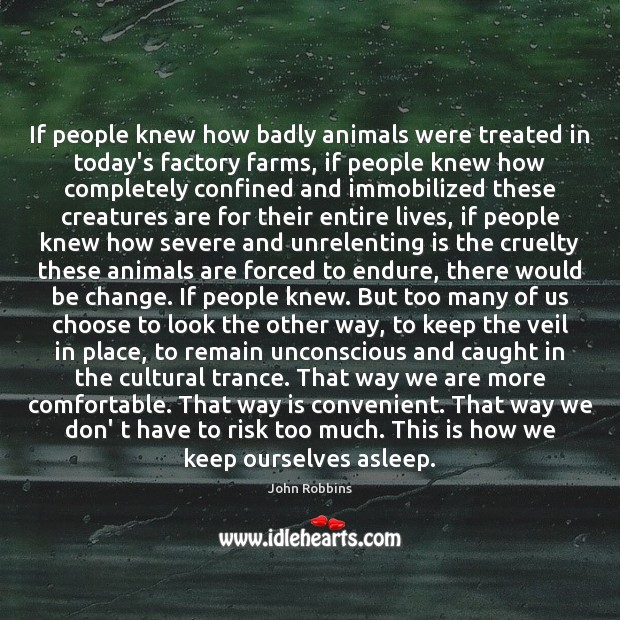 If people knew how badly animals were treated in today's factory farms, John Robbins Picture Quote