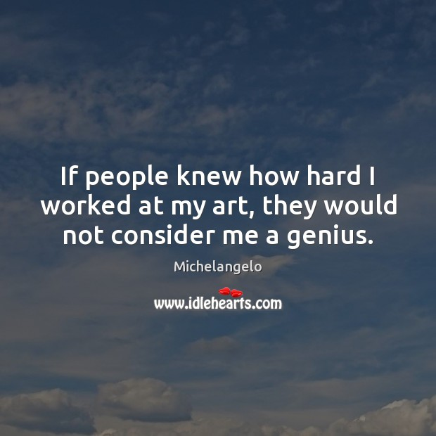 If people knew how hard I worked at my art, they would not consider me a genius. Michelangelo Picture Quote