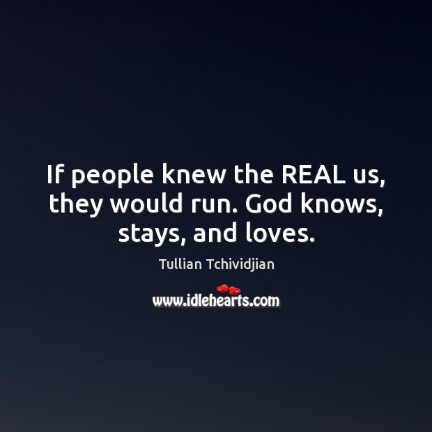 If people knew the REAL us, they would run. God knows, stays, and loves. Tullian Tchividjian Picture Quote