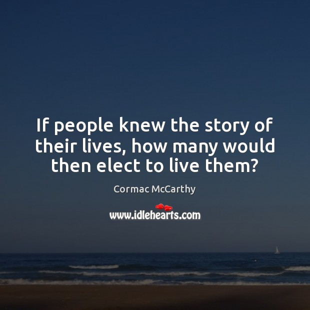 Image, If people knew the story of their lives, how many would then elect to live them?