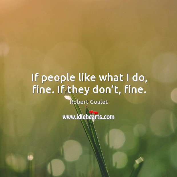 If people like what I do, fine. If they don't, fine. Image