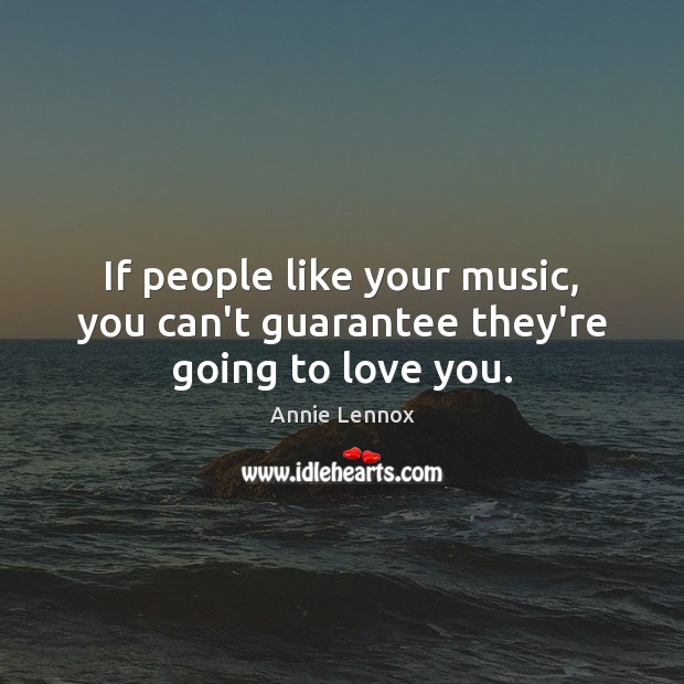 If people like your music, you can't guarantee they're going to love you. Image
