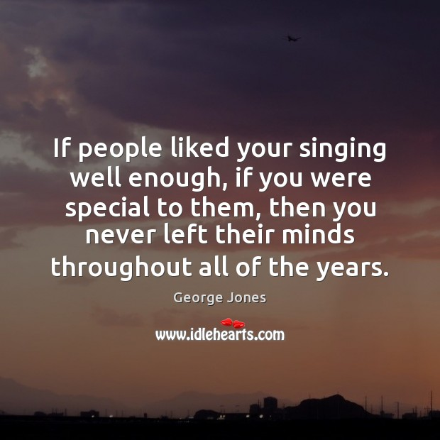If people liked your singing well enough, if you were special to Image