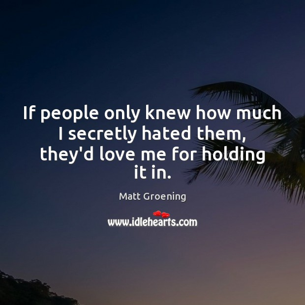 If people only knew how much I secretly hated them, they'd love me for holding it in. Matt Groening Picture Quote