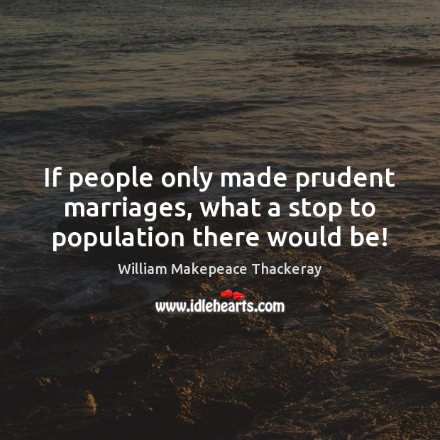 If people only made prudent marriages, what a stop to population there would be! William Makepeace Thackeray Picture Quote