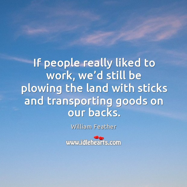 If people really liked to work, we'd still be plowing the land with sticks and transporting goods on our backs. Image