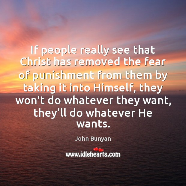 If people really see that Christ has removed the fear of punishment John Bunyan Picture Quote