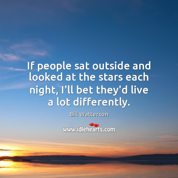 If people sat outside and looked at the stars each night, I'll Bill Watterson Picture Quote