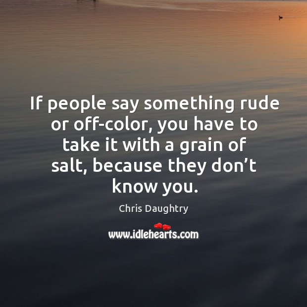 If people say something rude or off-color, you have to take it with a grain of salt Image