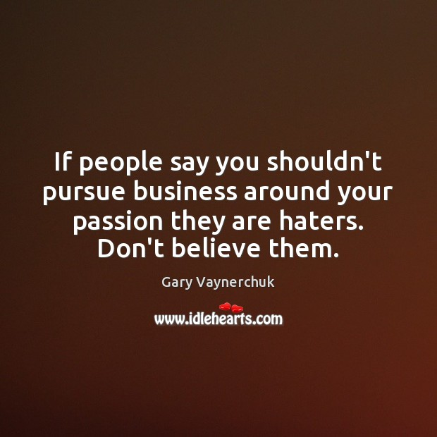 If people say you shouldn't pursue business around your passion they are Image