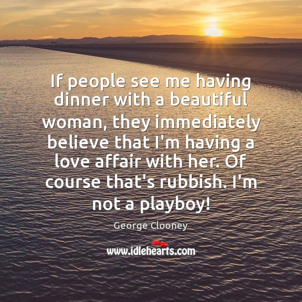 If people see me having dinner with a beautiful woman, they immediately George Clooney Picture Quote