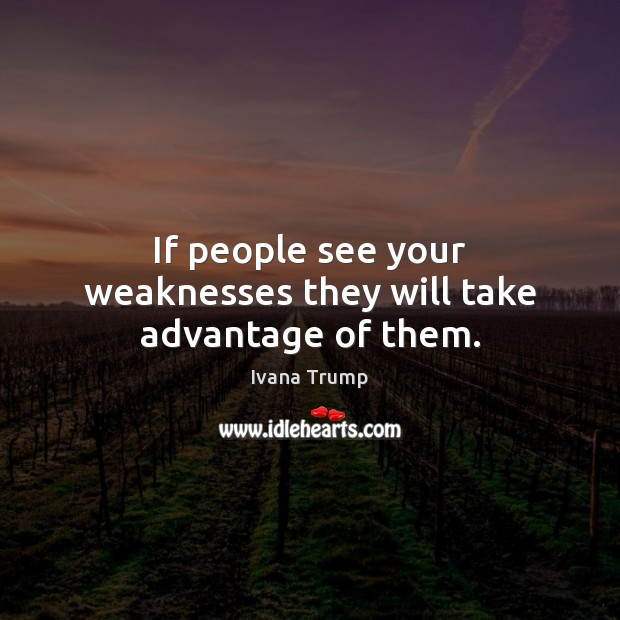 If people see your weaknesses they will take advantage of them. Ivana Trump Picture Quote