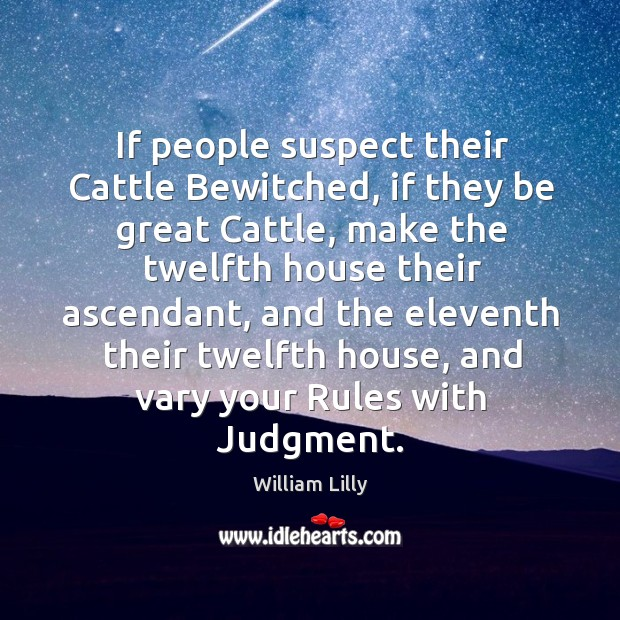 If people suspect their cattle bewitched, if they be great cattle. William Lilly Picture Quote
