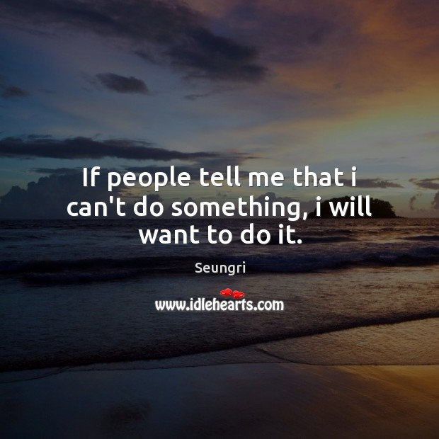 Image, If people tell me that i can't do something, i will want to do it.