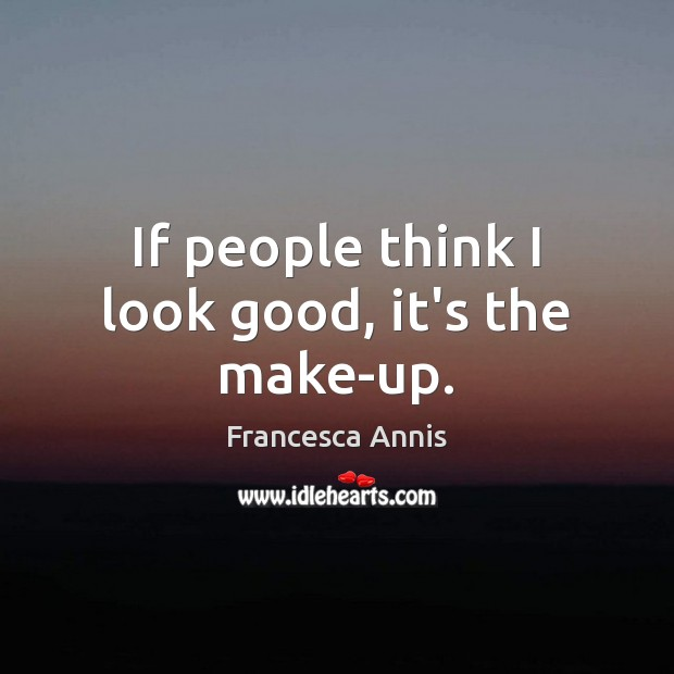 If people think I look good, it's the make-up. Francesca Annis Picture Quote