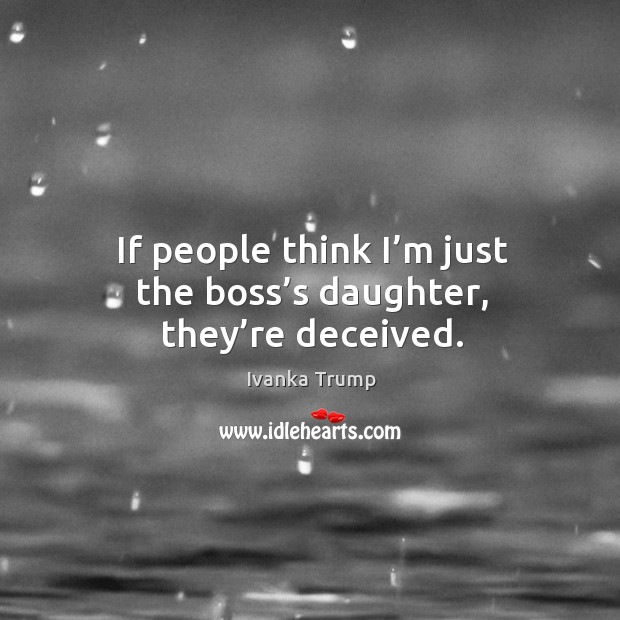 If people think I'm just the boss's daughter, they're deceived. Image