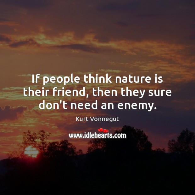 If people think nature is their friend, then they sure don't need an enemy. Image