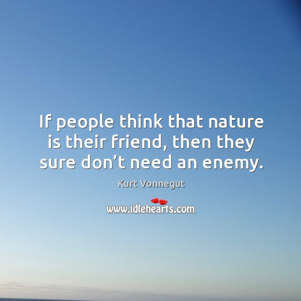 If people think that nature is their friend, then they sure don't need an enemy. Image